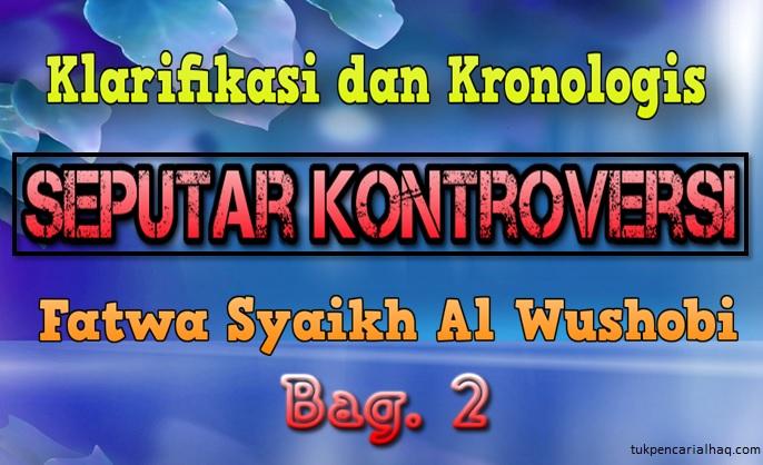 Klarifikasi dan kronologis seputar kontroversi fatwa syaikh al wushobi bag.2