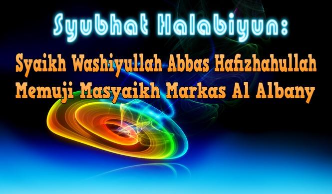 Syubhat halabiyun, Syaikh Wasiyullah Abbas puji masyayikh markaz al albani