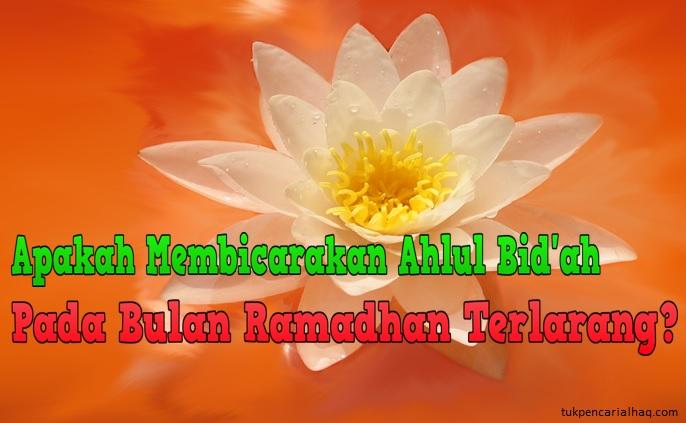 apakah membicaran ahlul bid'ah di bulan ramadhan terlarang