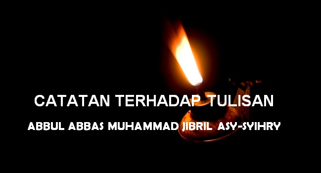 Catatan Terhadap Tulisan Abbul Abbas Muhammad Jibril Asy Syihry