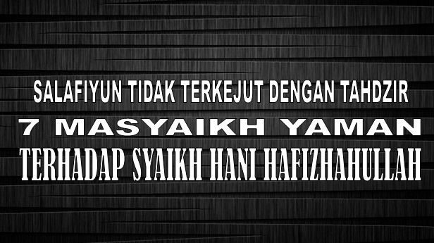 Salafiyun tdk terkejut dengan tahdzir 7 masyayikh yaman atas syaikh Hani
