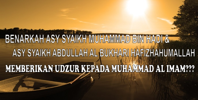 benarkah syaikh muhammad bin hadi dan syaikh abdullah bukhari memberikan udzur kepada muhammad al imam...