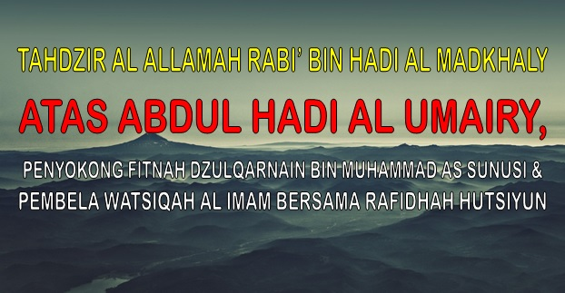 TAHDZIR AL ALLAMAH RABI' BIN HADI AL MADKHALY ATAS ABDUL HADI AL UMAIRY, PENYOKONG FITNAH DZULQARNAIN BIN MUHAMMAD AS SUNUSI & PEMBELA WATSIQAH AL IMAM BERSAMA RAFIDHAH HUTSIYUN