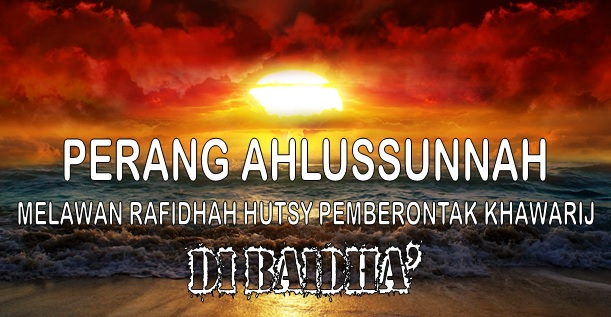 PERANG AHLUSSUNNAH MELAWAN RAFIDHAH HUTSY PEMBERONTAK KHAWARIJ DI BAIDHA'