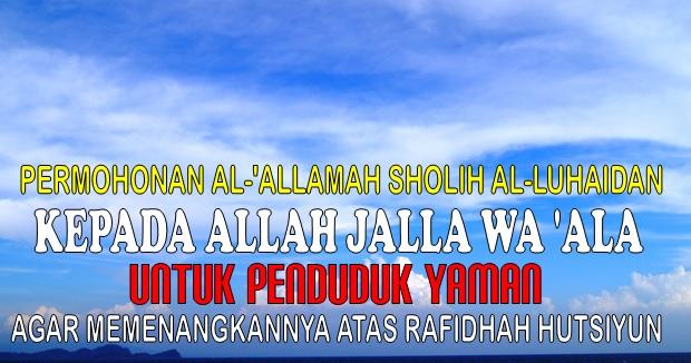 PERMOHONAN AL-'ALLAMAH SHOLIH AL-LUHAIDAN KEPADA ALLAH JALLA WA 'ALA UNTUK PENDUDUK YAMAN