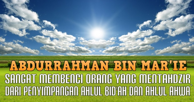 Abdurrahman bin mar i sangat membenci orang yg mentahdzir dari penyimpangan