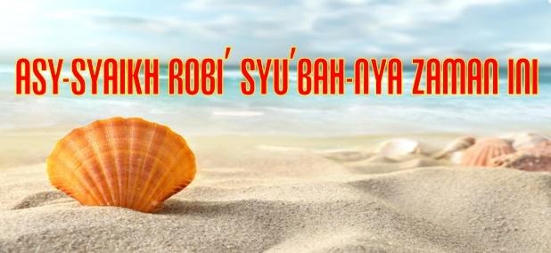 ASY-SYAIKH ROBI' SYU'BAH-NYA ZAMAN INI