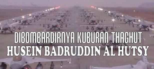 Dibombardirnya kuburan thaghut Husein Badruddin al Hutsy